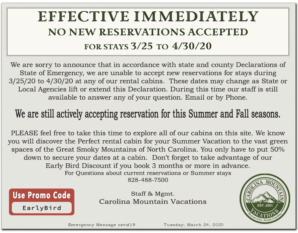 We are sorry to announce that in accordance with state and county Declarations of State of Emergency, we are unable to accept new reservations for stays during 3/25/20 to 4/30/20 at any of our rental cabins.  These dates may change as State or Local Agencies lift or extend this Declaration. During this time our staff is stillavailable to answer any of your question. Email or by Phone.We are still actively accepting reservation for this Summer and Fall seasons.PLEASE feel free to take this time to explore all of our cabins on this site. We know you will discover the Perfect rental cabin for your Summer Vacation to the vast green spaces of the Great Smoky Mountains of North Carolina. You only have to put 50% down to secure your dates at a cabin.  Don't forget to take advantage of our Early Bird Discount if you book 3 months or more in advance. For Questions about current reservations or Summer stays 828-488-7500